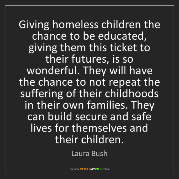 Laura Bush: Giving homeless children the chance to be educated, giving...
