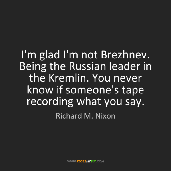 Richard M. Nixon: I'm glad I'm not Brezhnev. Being the Russian leader in...