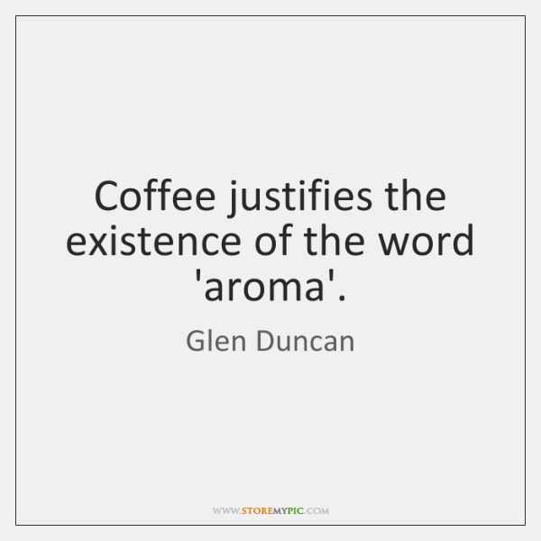 Coffee justifies the existence of the word 'aroma'.