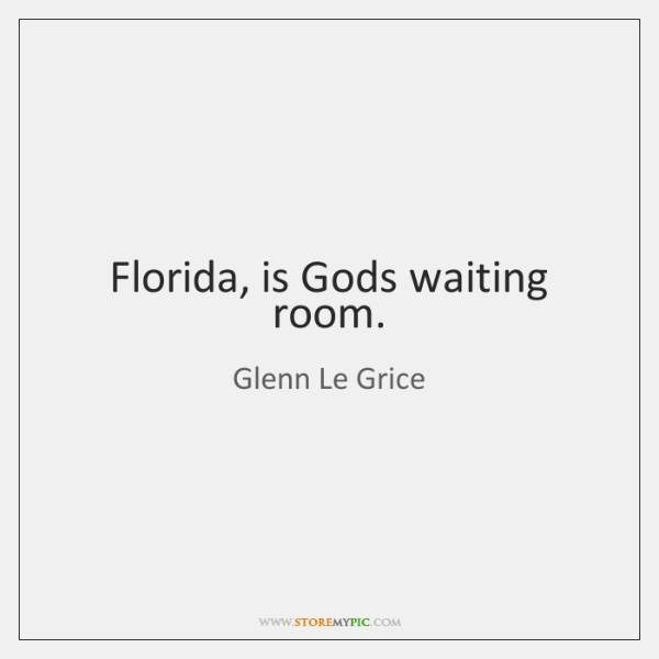 Florida, is Gods waiting room.