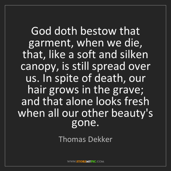 Thomas Dekker: God doth bestow that garment, when we die, that, like...