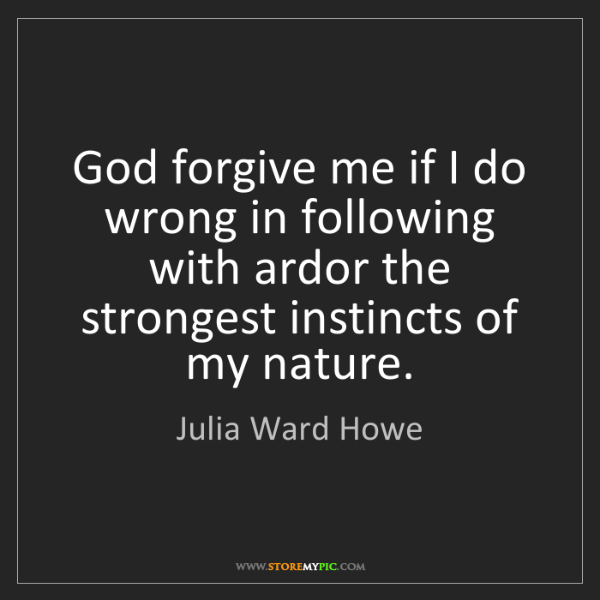Julia Ward Howe: God forgive me if I do wrong in following with ardor...