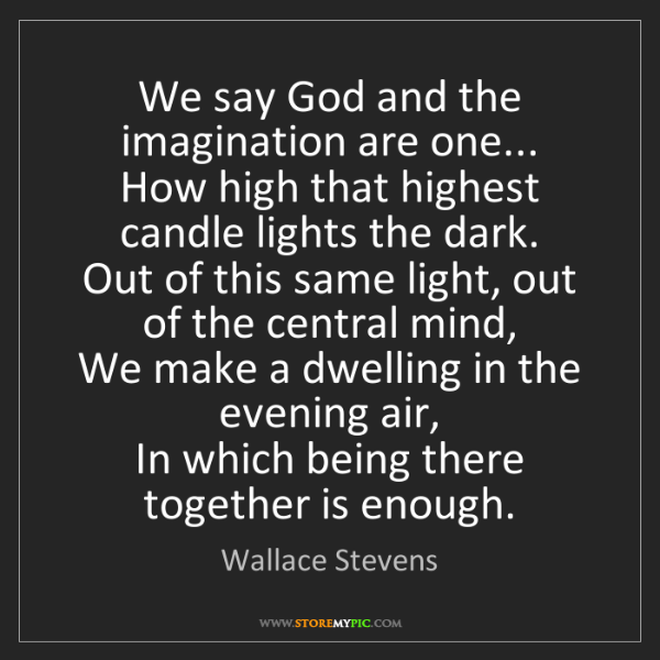 Wallace Stevens: We say God and the imagination are one...   How high...