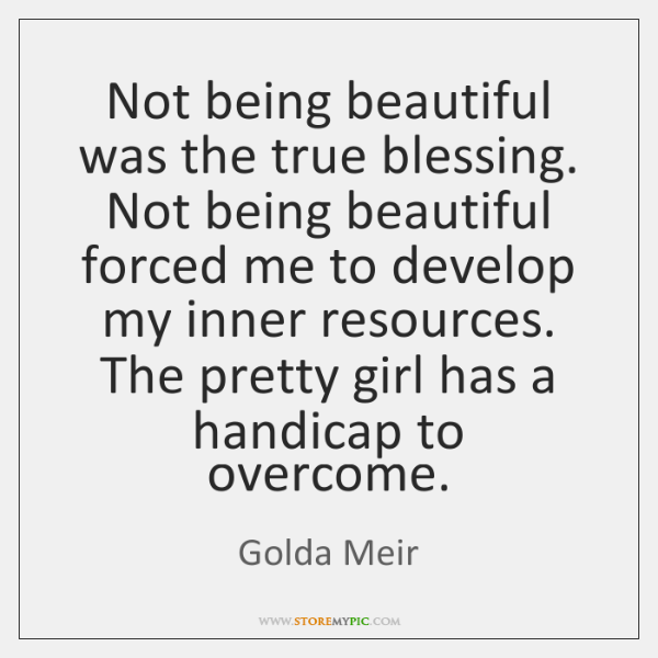 Not being beautiful was the true blessing. Not being beautiful forced me ...