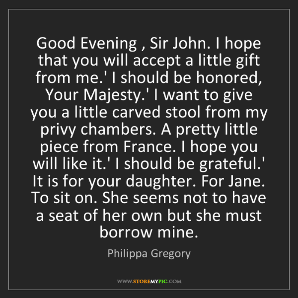 Philippa Gregory: Good Evening , Sir John. I hope that you will accept...