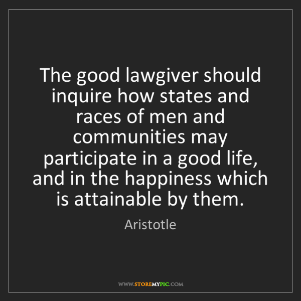 Aristotle: The good lawgiver should inquire how states and races...