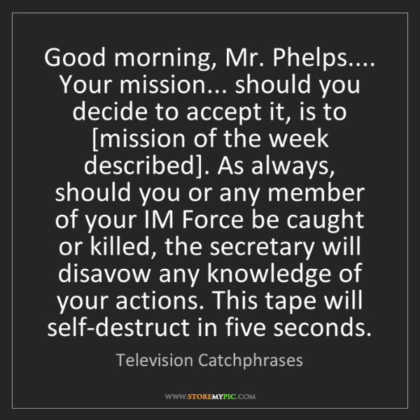 Television Catchphrases: Good morning, Mr. Phelps.... Your mission... should you...