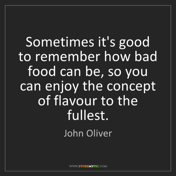 John Oliver: Sometimes it's good to remember how bad food can be,...