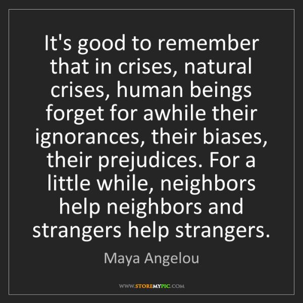 Maya Angelou: It's good to remember that in crises, natural crises,...