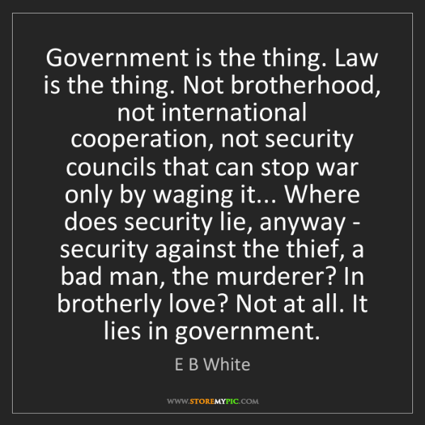 E B White: Government is the thing. Law is the thing. Not brotherhood,...