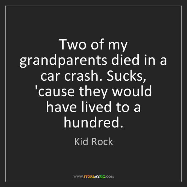 Kid Rock: Two of my grandparents died in a car crash. Sucks, 'cause...
