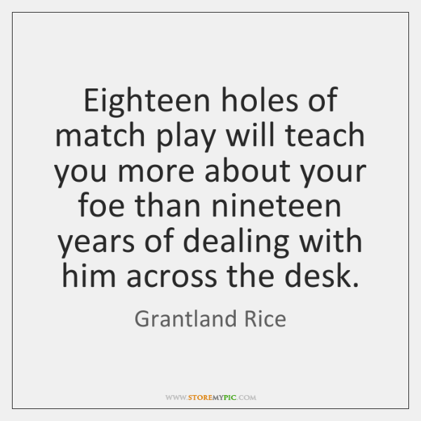 Eighteen holes of match play will teach you more about your foe ...