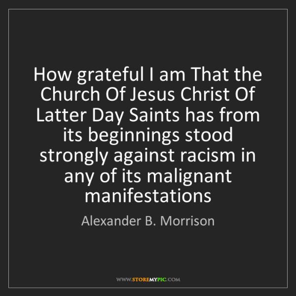 Alexander B. Morrison: How grateful I am That the Church Of Jesus Christ Of...