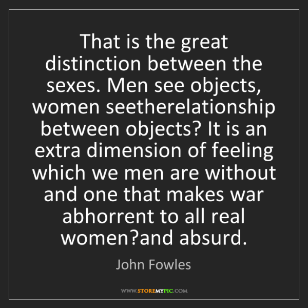 John Fowles: That is the great distinction between the sexes. Men...