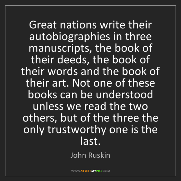 John Ruskin: Great nations write their autobiographies in three manuscripts,...