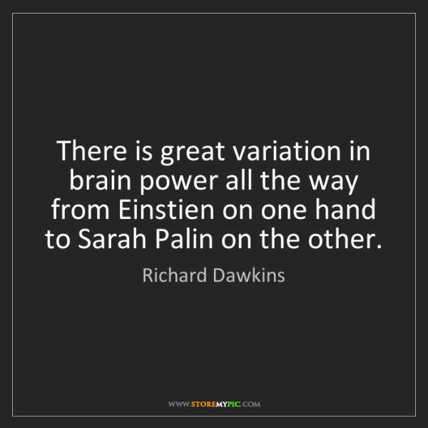 Richard Dawkins: There is great variation in brain power all the way from...