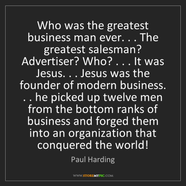 Paul Harding: Who was the greatest business man ever. . . The greatest...