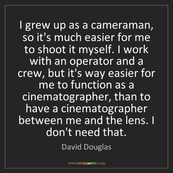 David Douglas: I grew up as a cameraman, so it's much easier for me...