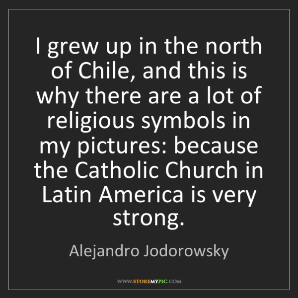 Alejandro Jodorowsky: I grew up in the north of Chile, and this is why there...