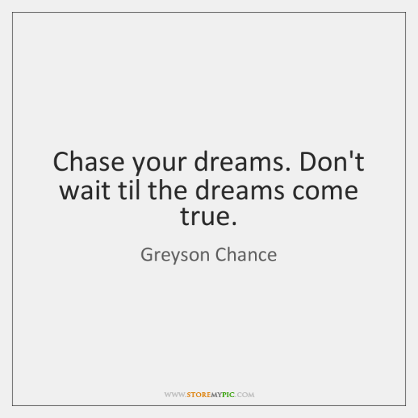 Chase your dreams. Don't wait til the dreams come true.