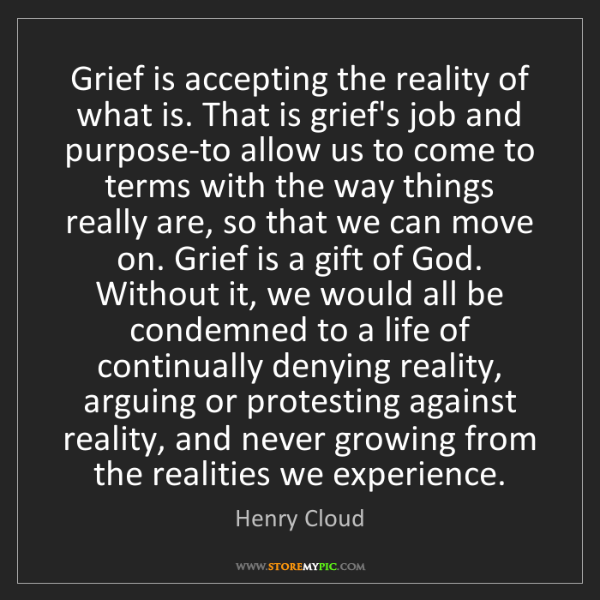 Henry Cloud: Grief is accepting the reality of what is. That is grief's...