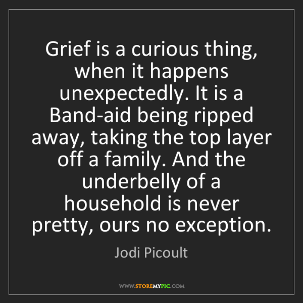Jodi Picoult: Grief is a curious thing, when it happens unexpectedly....