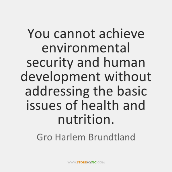 You cannot achieve environmental security and human development without addressing the basic ...