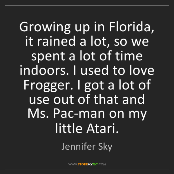 Jennifer Sky: Growing up in Florida, it rained a lot, so we spent a...