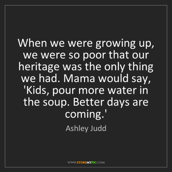 Ashley Judd: When we were growing up, we were so poor that our heritage...