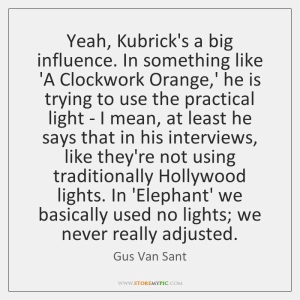 Yeah, Kubrick's a big influence. In something like 'A Clockwork Orange,' ...