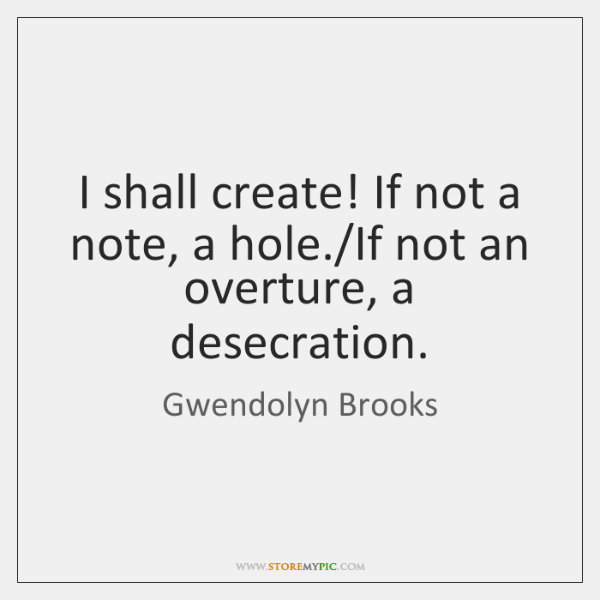 I shall create! If not a note, a hole./If not an ...