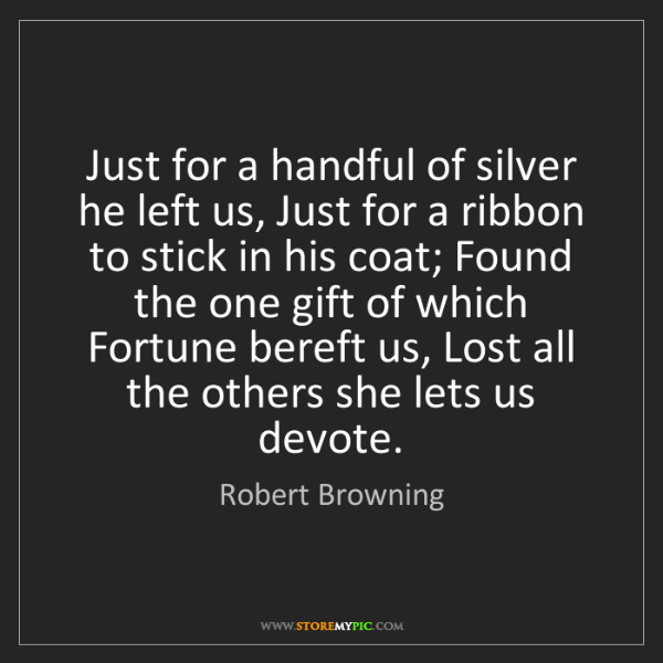 Robert Browning: Just for a handful of silver he left us, Just for a ribbon...
