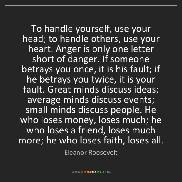 Eleanor Roosevelt: To handle yourself, use your head; to handle others,...