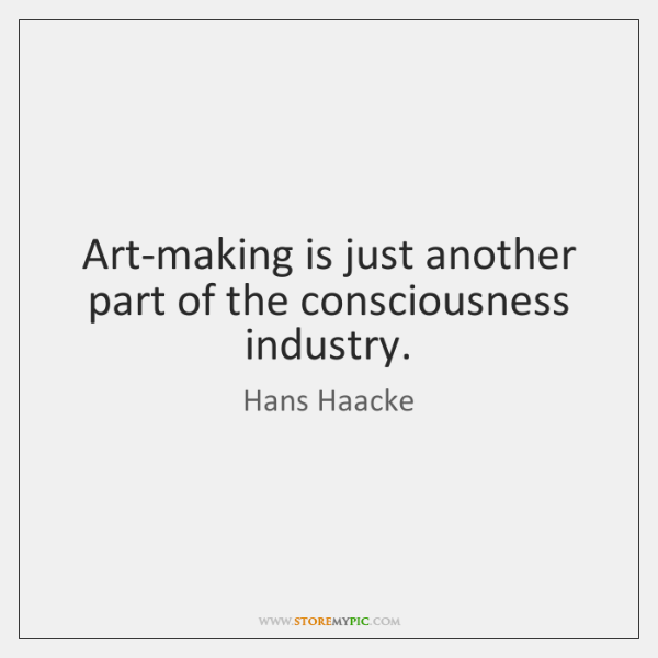 Art-making is just another part of the consciousness industry.
