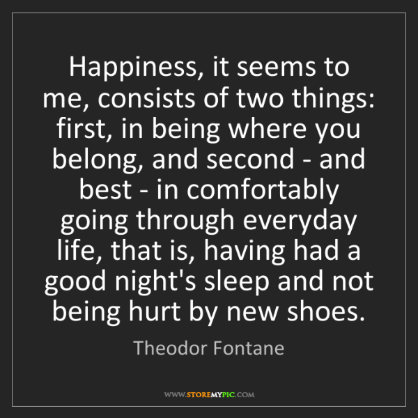 Theodor Fontane: Happiness, it seems to me, consists of two things: first,...