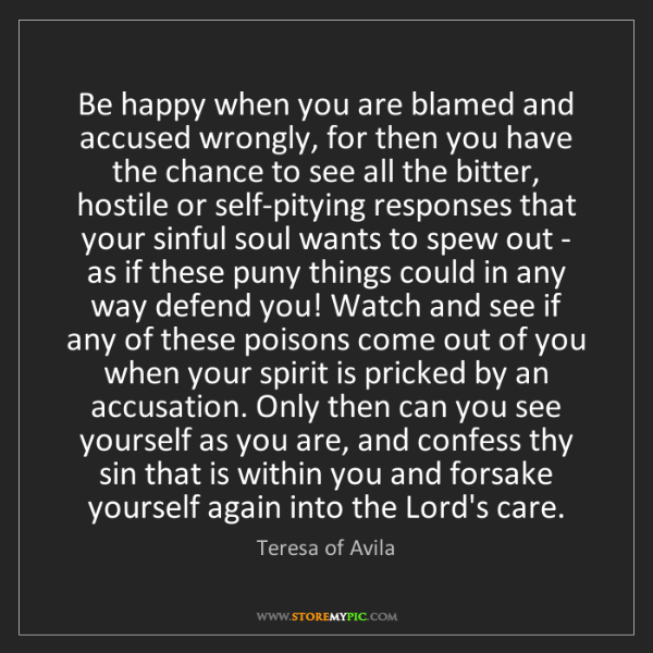 Teresa of Avila: Be happy when you are blamed and accused wrongly, for...