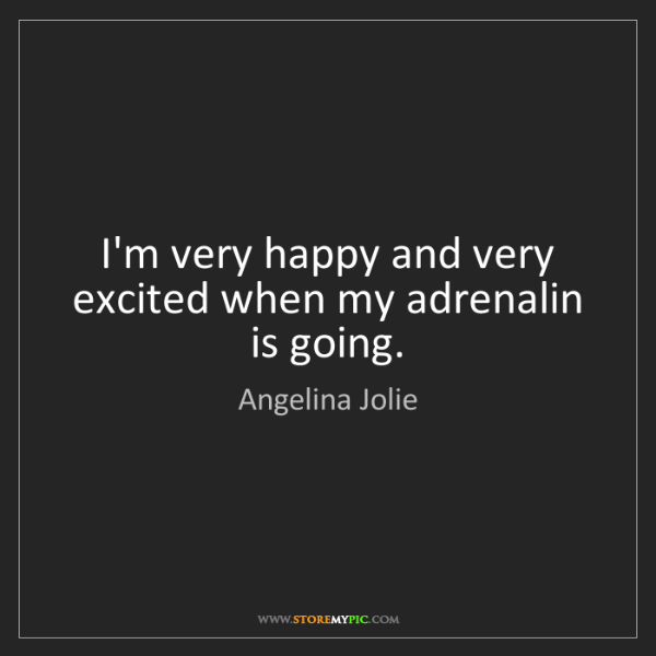 Angelina Jolie: I'm very happy and very excited when my adrenalin is...