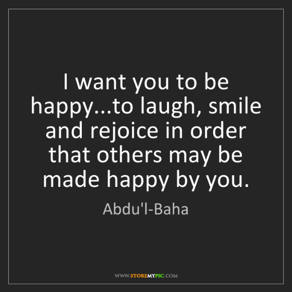 Abdu'l-Baha: I want you to be happy...to laugh, smile and rejoice...