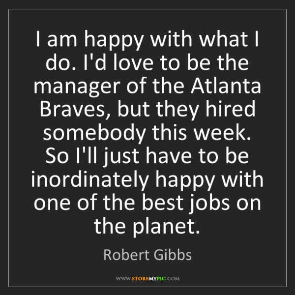 Robert Gibbs: I am happy with what I do. I'd love to be the manager...
