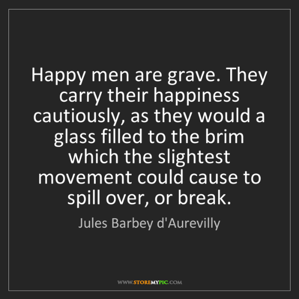 Jules Barbey d'Aurevilly: Happy men are grave. They carry their happiness cautiously,...