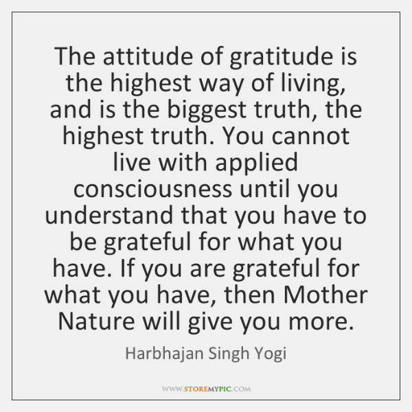 The attitude of gratitude is the highest way of living, and is ...