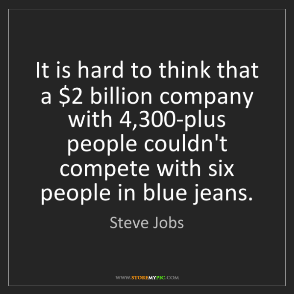 Steve Jobs: It is hard to think that a $2 billion company with 4,300-plus...