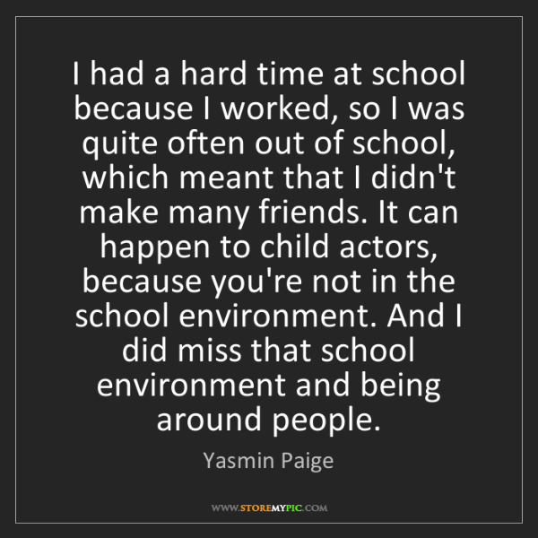 Yasmin Paige: I had a hard time at school because I worked, so I was...