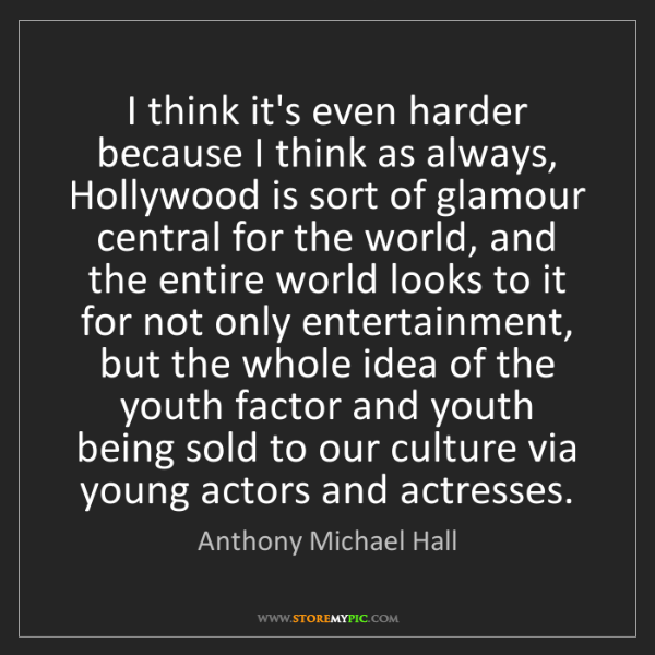Anthony Michael Hall: I think it's even harder because I think as always, Hollywood...