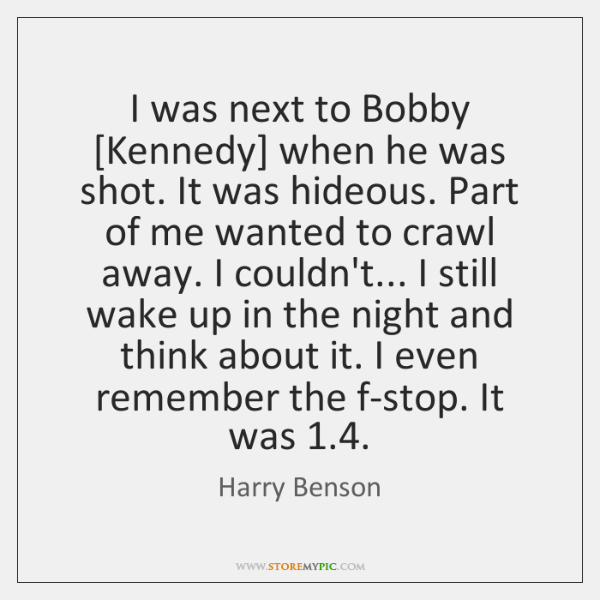 I was next to Bobby [Kennedy] when he was shot. It was ...