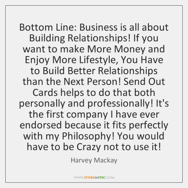 Bottom Line: Business is all about Building Relationships! If you want to ...