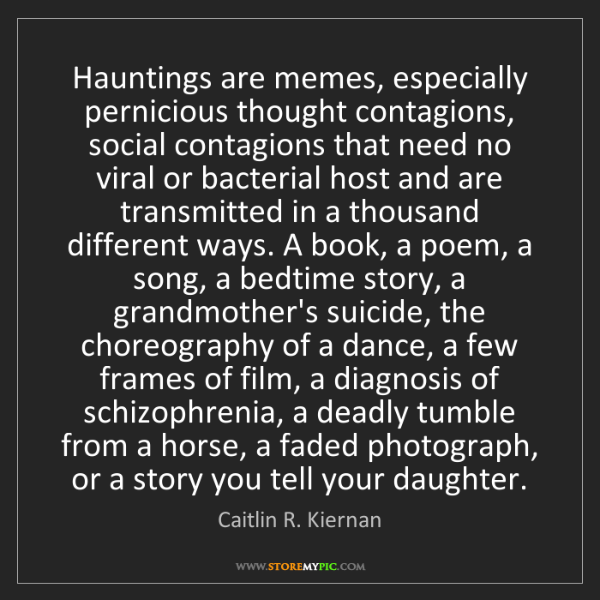 Caitlin R. Kiernan: Hauntings are memes, especially pernicious thought contagions,...