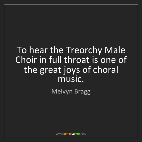 Melvyn Bragg: To hear the Treorchy Male Choir in full throat is one...