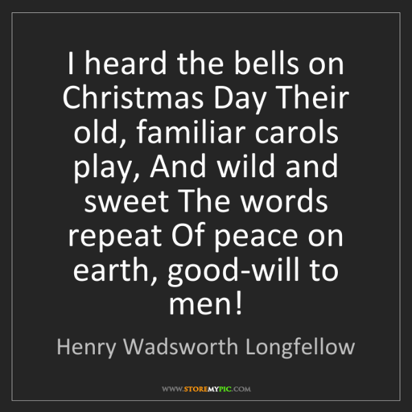 Henry Wadsworth Longfellow: I heard the bells on Christmas Day Their old, familiar...