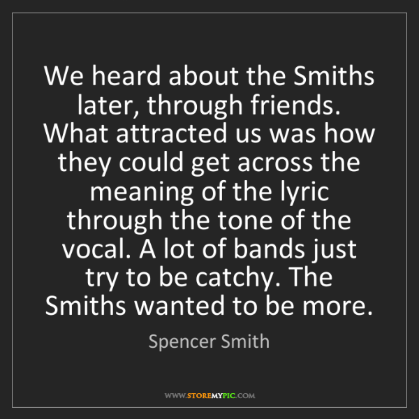 Spencer Smith: We heard about the Smiths later, through friends. What...